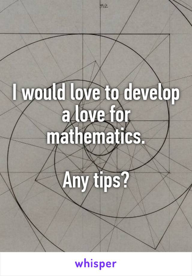 I would love to develop a love for mathematics.  Any tips?