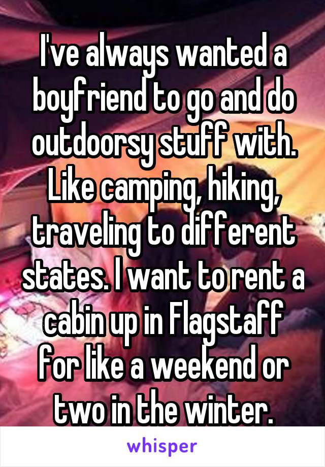 I've always wanted a boyfriend to go and do outdoorsy stuff with. Like camping, hiking, traveling to different states. I want to rent a cabin up in Flagstaff for like a weekend or two in the winter.