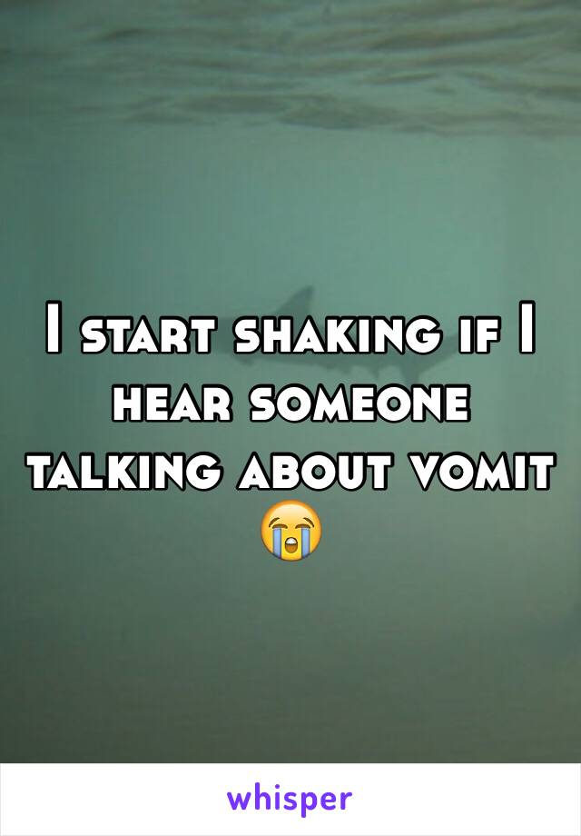 I start shaking if I hear someone talking about vomit 😭