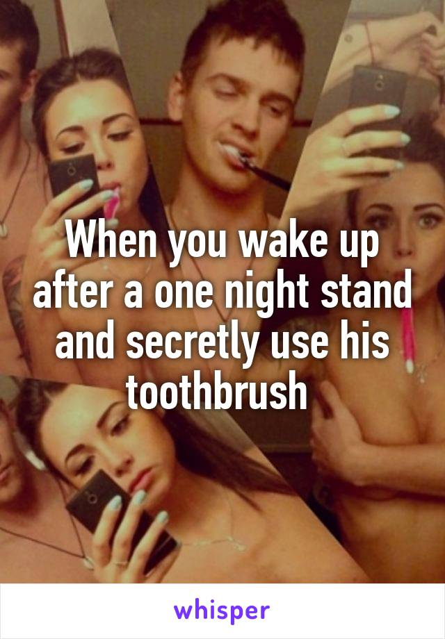 When you wake up after a one night stand and secretly use his toothbrush