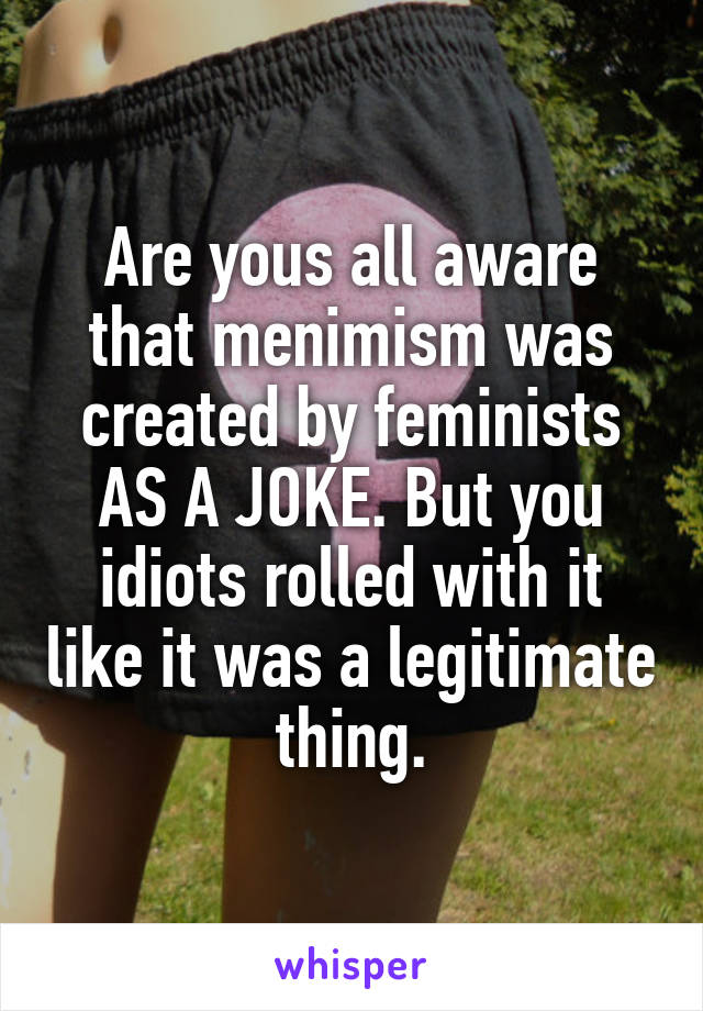 Are yous all aware that menimism was created by feminists AS A JOKE. But you idiots rolled with it like it was a legitimate thing.