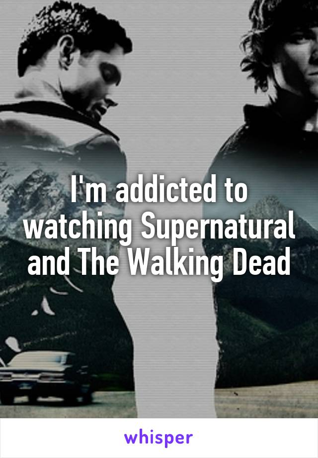 I'm addicted to watching Supernatural and The Walking Dead