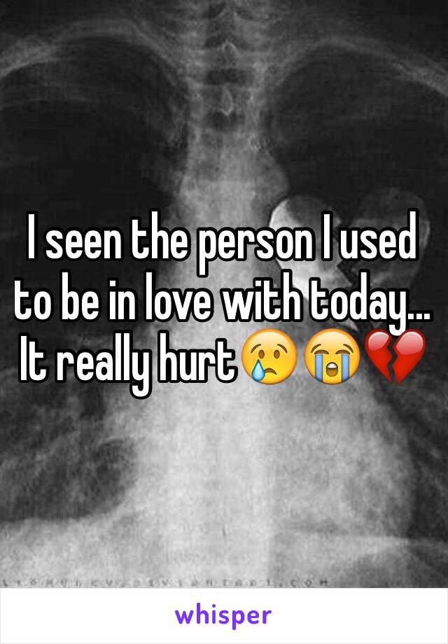 I seen the person I used to be in love with today... It really hurt😢😭💔