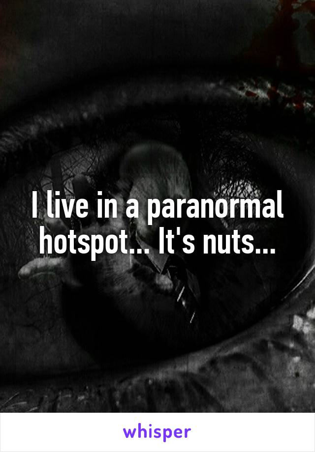 I live in a paranormal hotspot... It's nuts...