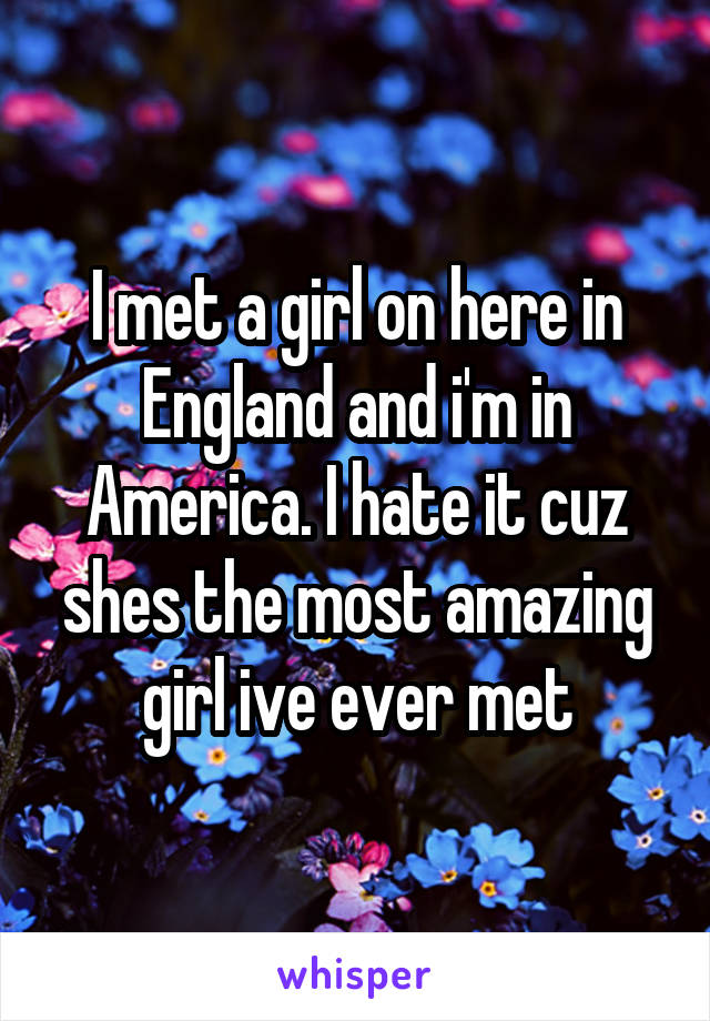 I met a girl on here in England and i'm in America. I hate it cuz shes the most amazing girl ive ever met