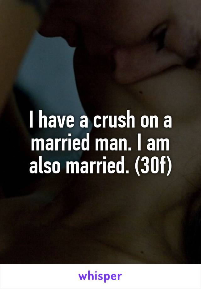 I have a crush on a married man. I am also married. (30f)
