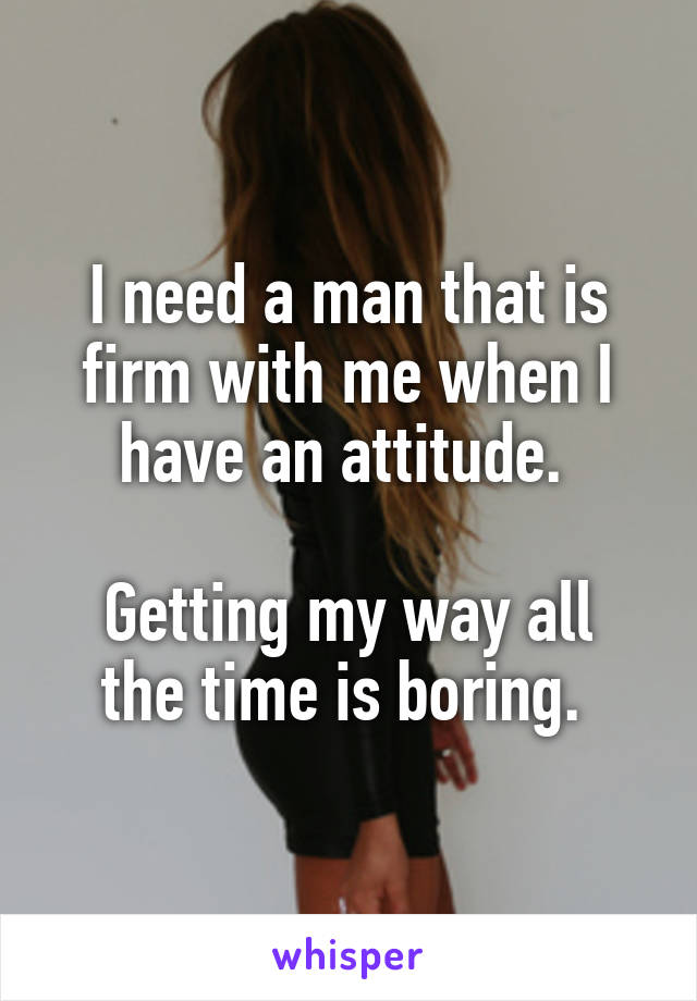 I need a man that is firm with me when I have an attitude.   Getting my way all the time is boring.