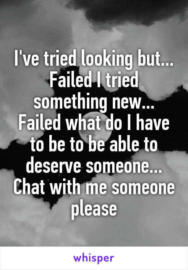 I've tried looking but... Failed I tried something new... Failed what do I have to be to be able to deserve someone... Chat with me someone please