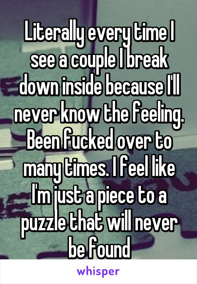Literally every time I see a couple I break down inside because I'll never know the feeling. Been fucked over to many times. I feel like I'm just a piece to a puzzle that will never be found