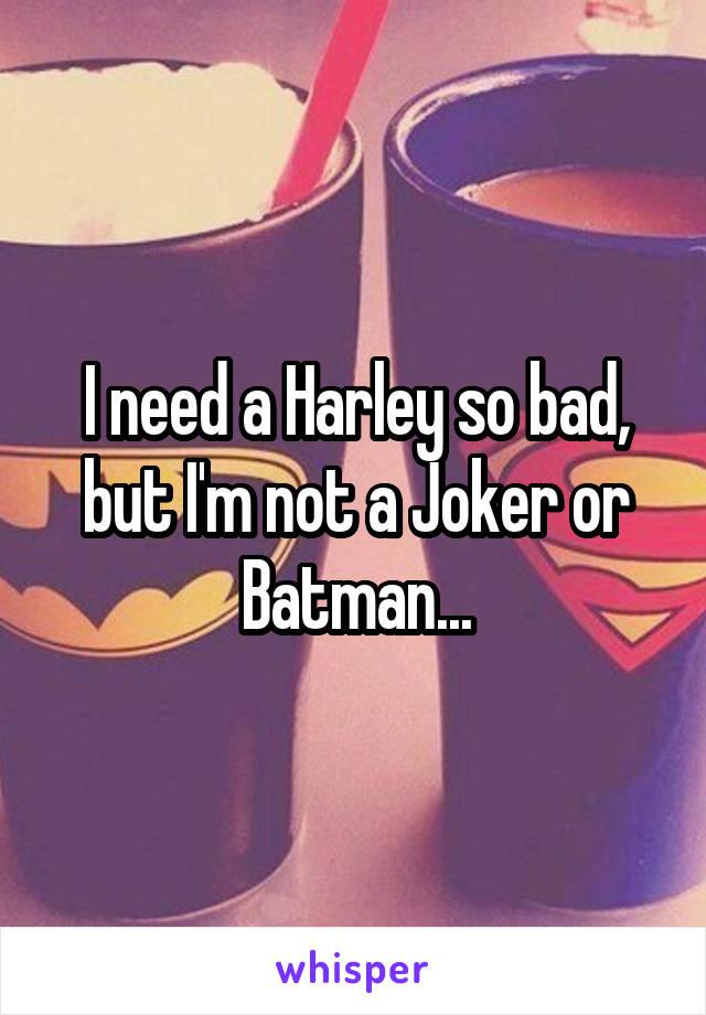 I need a Harley so bad, but I'm not a Joker or Batman...