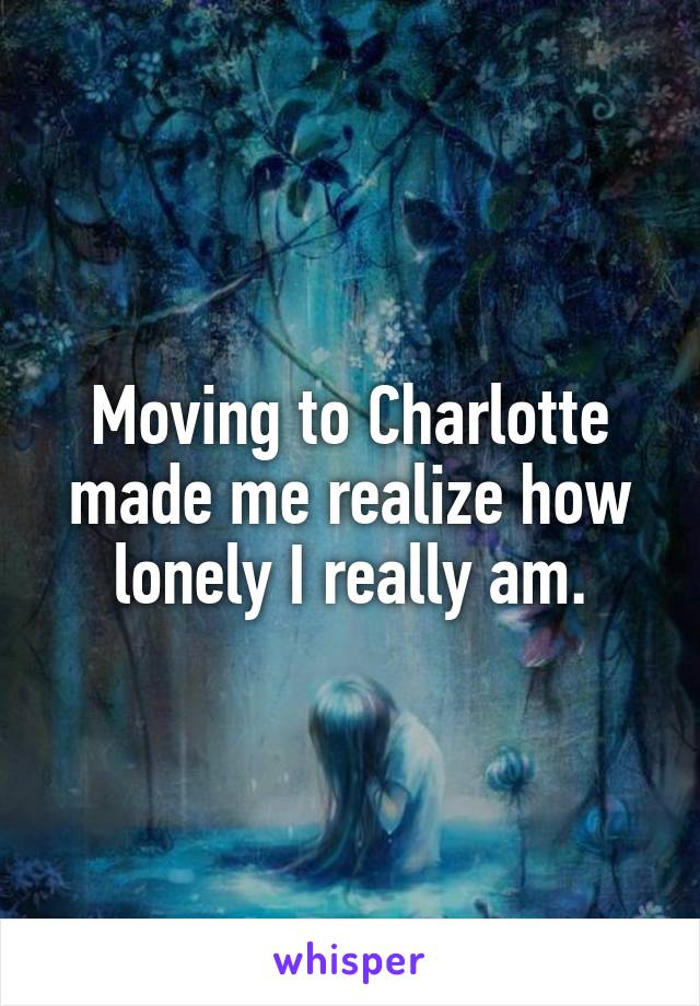 Moving to Charlotte made me realize how lonely I really am.