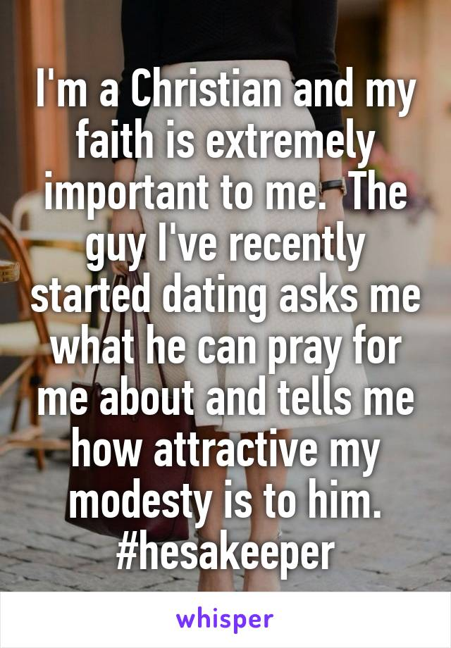 I'm a Christian and my faith is extremely important to me.  The guy I've recently started dating asks me what he can pray for me about and tells me how attractive my modesty is to him. #hesakeeper