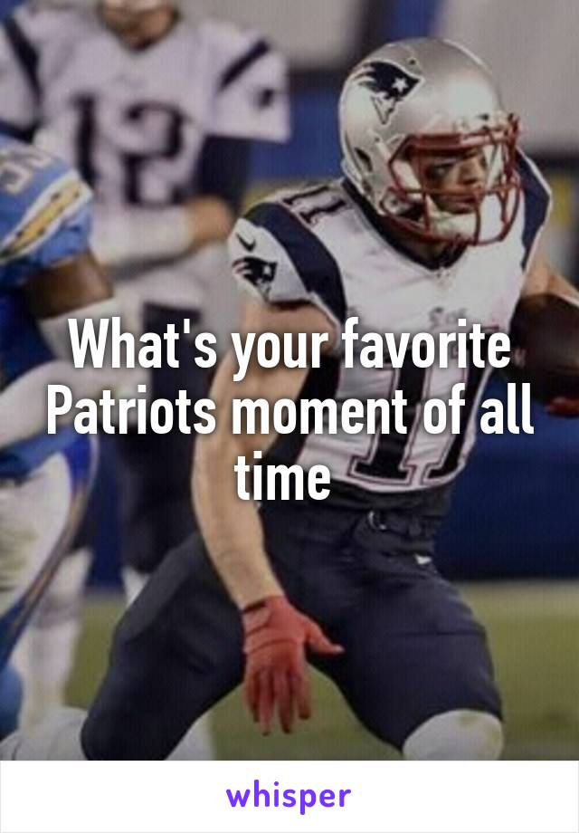 What's your favorite Patriots moment of all time
