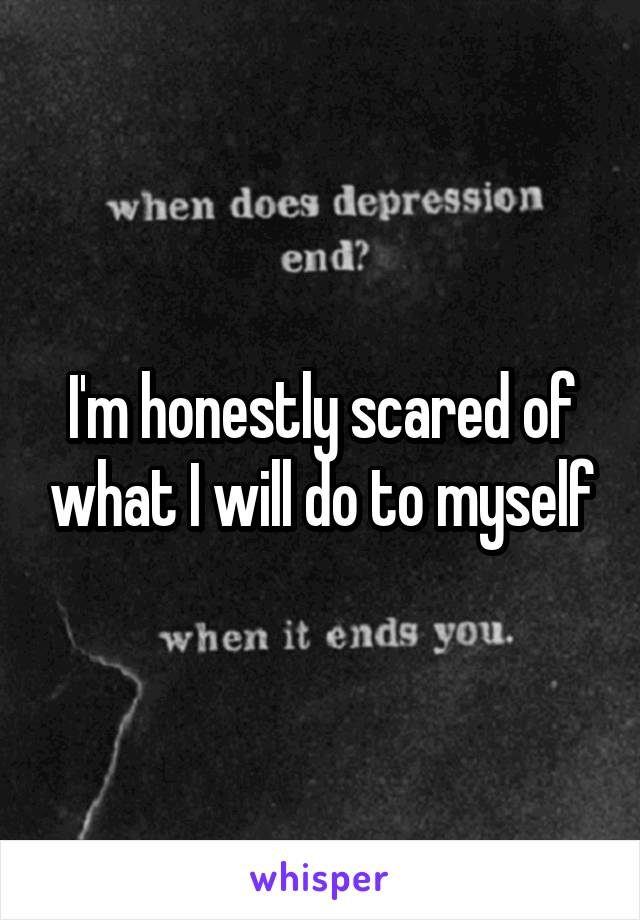 I'm honestly scared of what I will do to myself