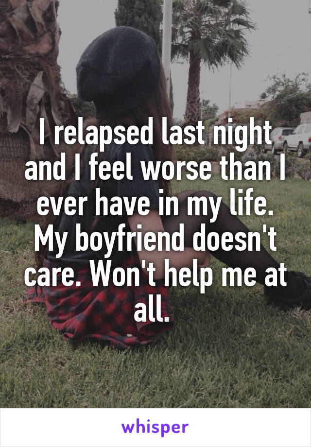 I relapsed last night and I feel worse than I ever have in my life. My boyfriend doesn't care. Won't help me at all.