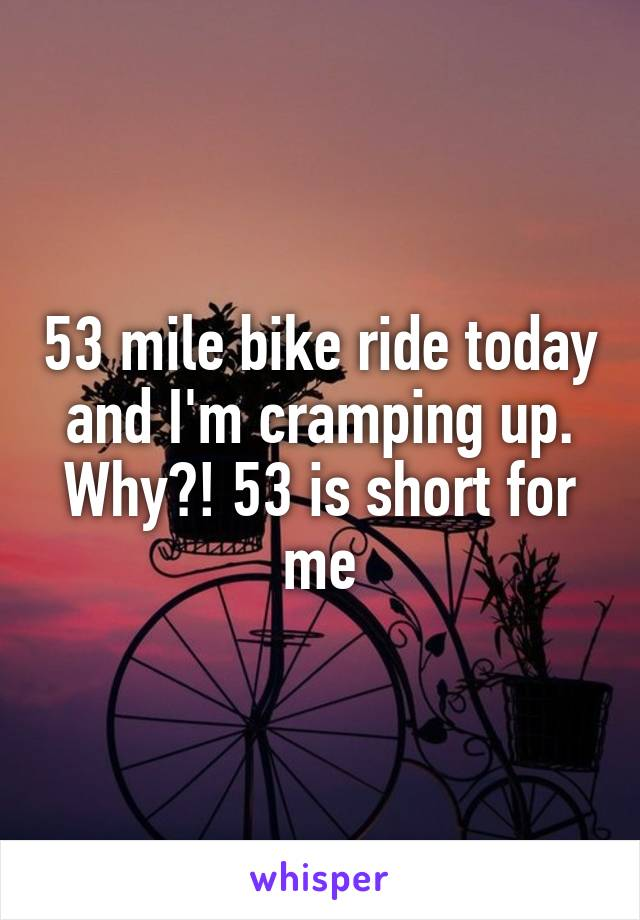 53 mile bike ride today and I'm cramping up. Why?! 53 is short for me