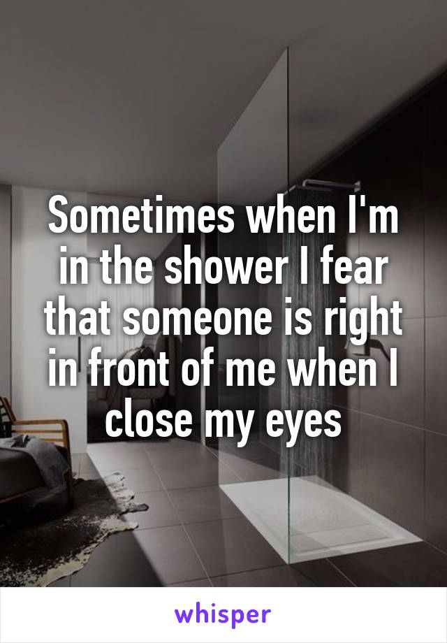 Sometimes when I'm in the shower I fear that someone is right in front of me when I close my eyes