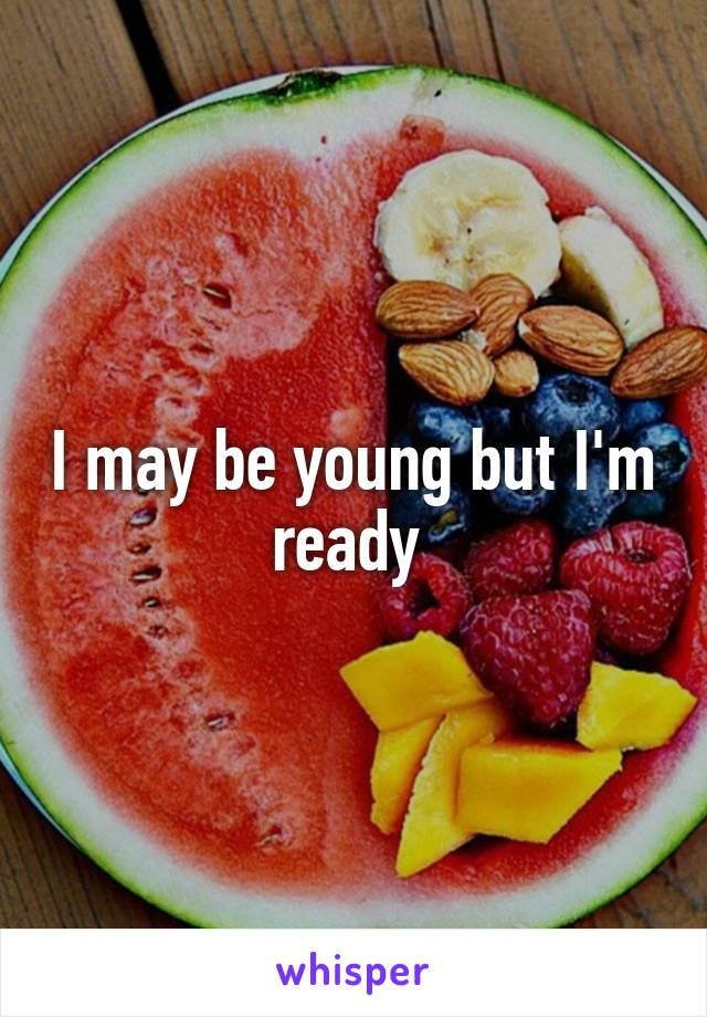 I may be young but I'm ready
