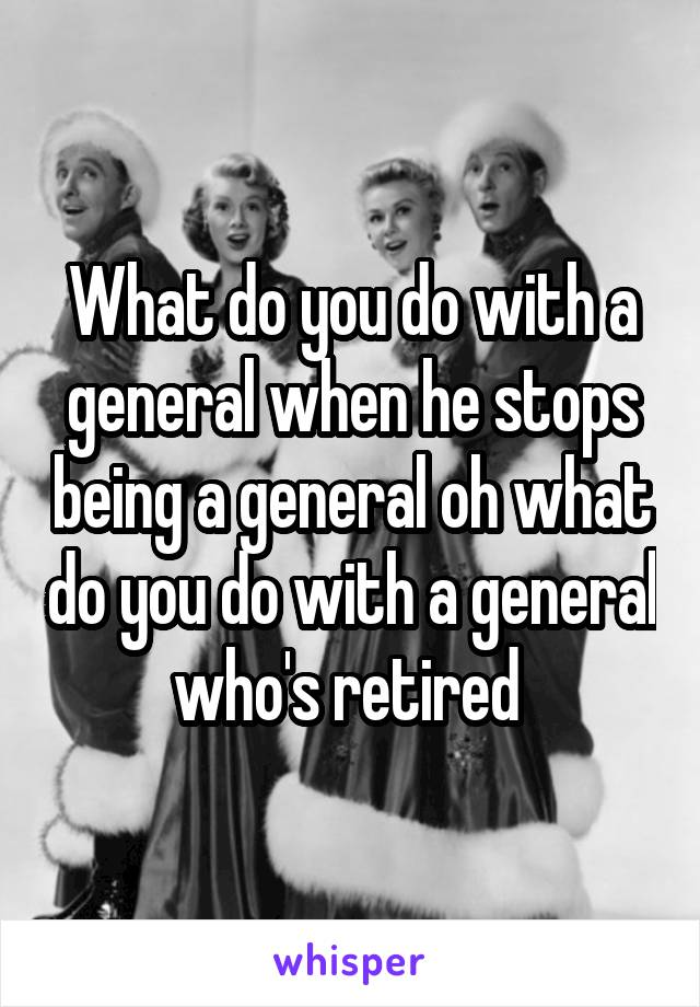 What do you do with a general when he stops being a general oh what do you do with a general who's retired