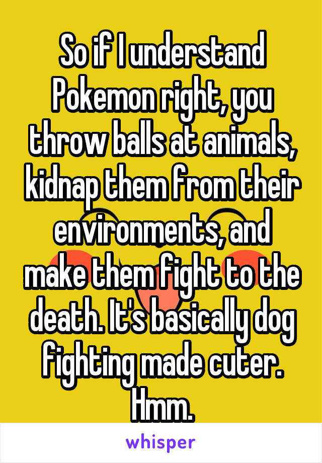 So if I understand Pokemon right, you throw balls at animals, kidnap them from their environments, and make them fight to the death. It's basically dog fighting made cuter. Hmm.