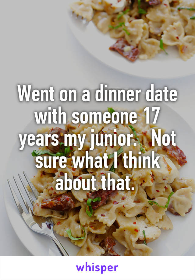 Went on a dinner date with someone 17 years my junior.   Not sure what I think about that.