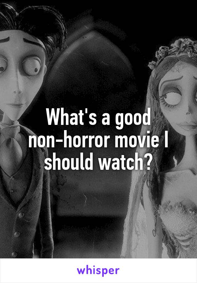 What's a good non-horror movie I should watch?