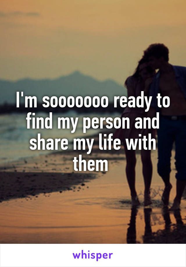 I'm sooooooo ready to find my person and share my life with them