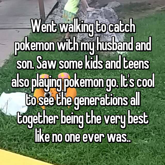 Went walking to catch pokemon with my husband and son. Saw some kids and teens also playing pokemon go. It's cool to see the generations all together being the very best like no one ever was..