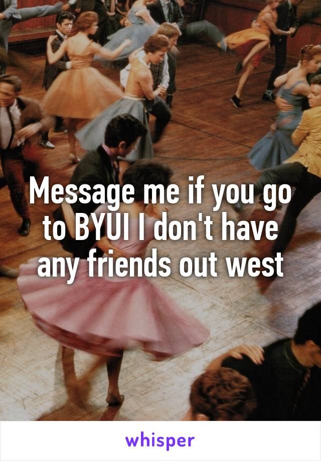 Message me if you go to BYUI I don't have any friends out west