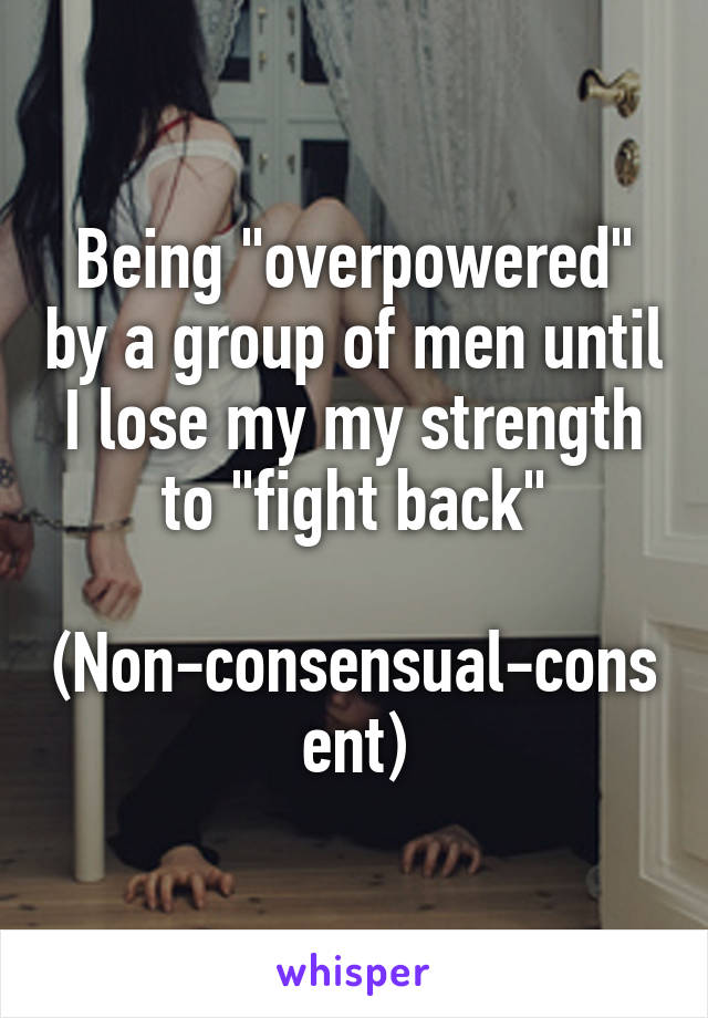 """Being """"overpowered"""" by a group of men until I lose my my strength to """"fight back""""  (Non-consensual-consent)"""