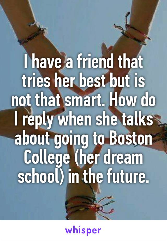 I have a friend that tries her best but is not that smart. How do I reply when she talks about going to Boston College (her dream school) in the future.