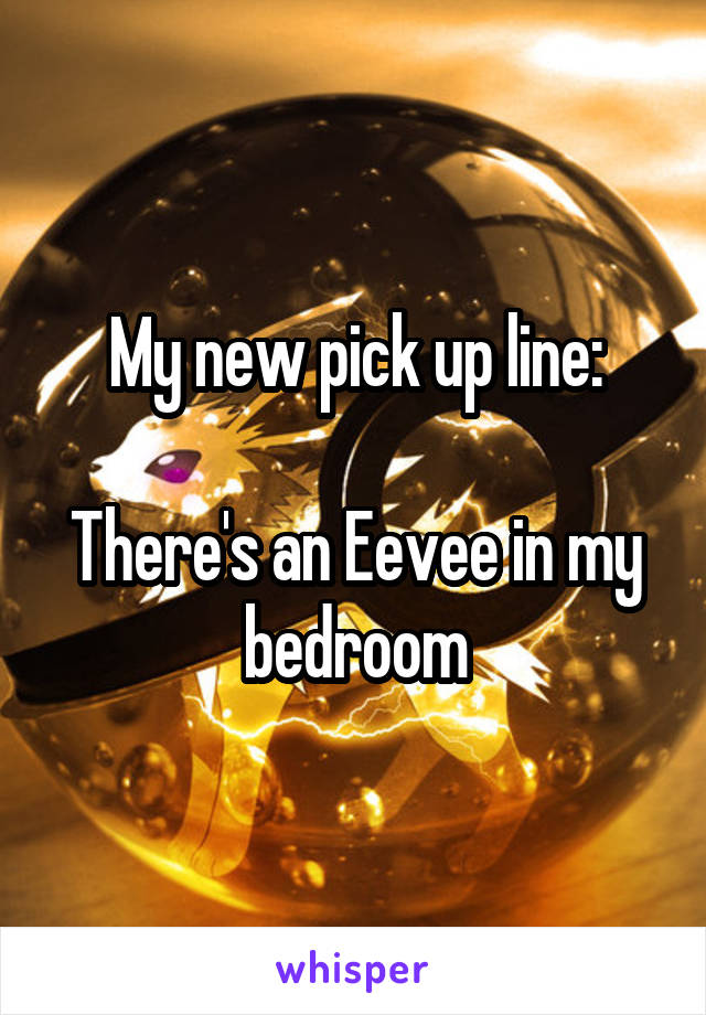 My new pick up line:  There's an Eevee in my bedroom