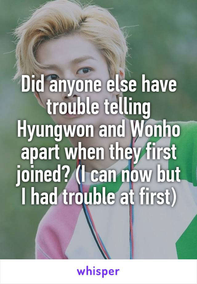 Did anyone else have trouble telling Hyungwon and Wonho apart when they first joined? (I can now but I had trouble at first)