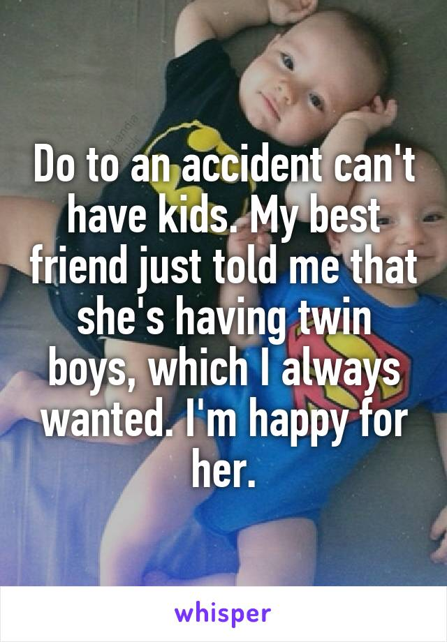 Do to an accident can't have kids. My best friend just told me that she's having twin boys, which I always wanted. I'm happy for her.