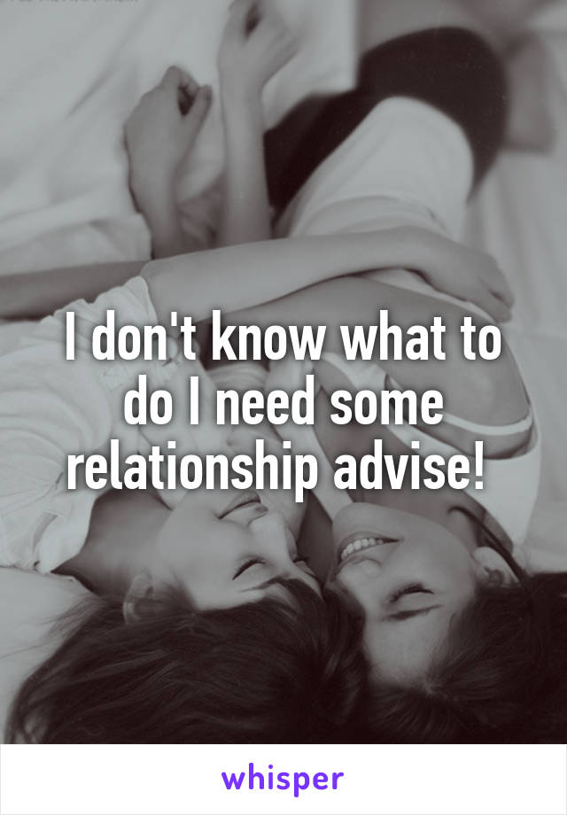 I don't know what to do I need some relationship advise!