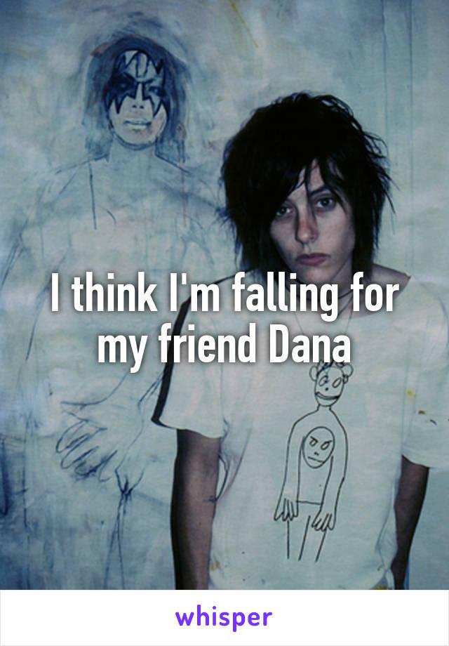 I think I'm falling for my friend Dana