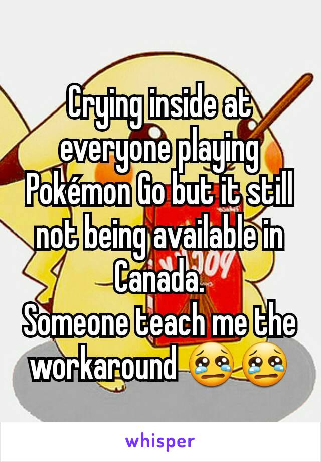Crying inside at everyone playing Pokémon Go but it still not being available in Canada. Someone teach me the workaround 😢😢