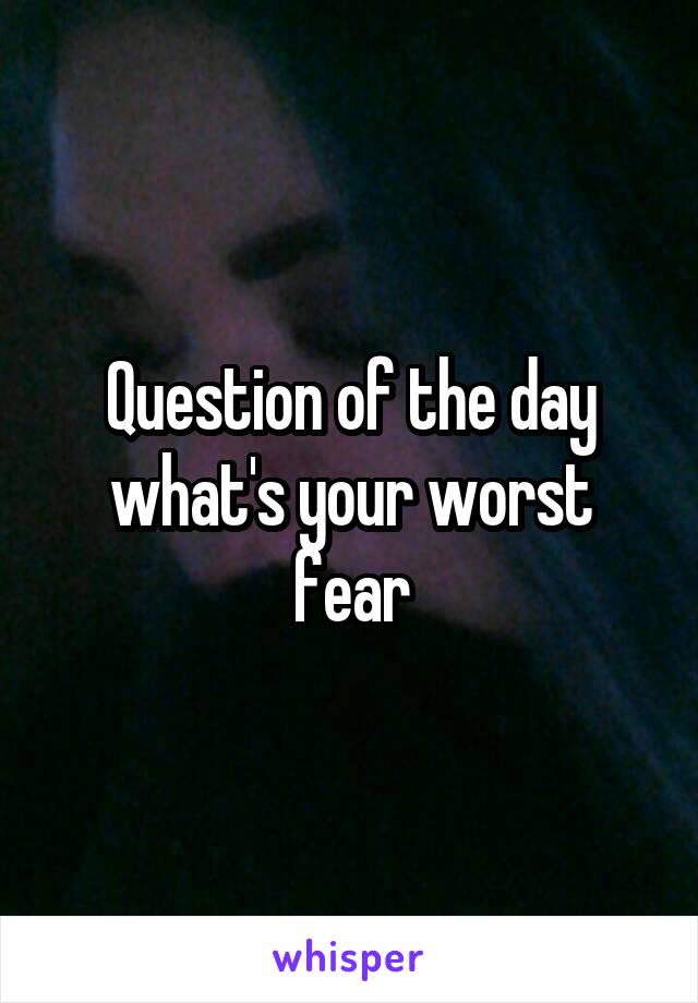 Question of the day what's your worst fear