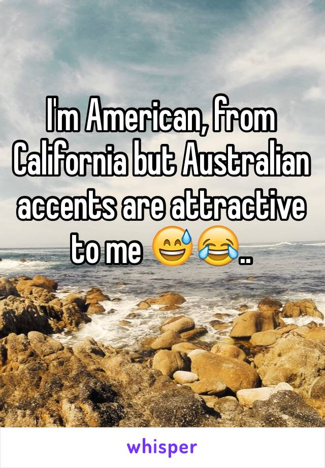 I'm American, from California but Australian accents are attractive to me 😅😂..