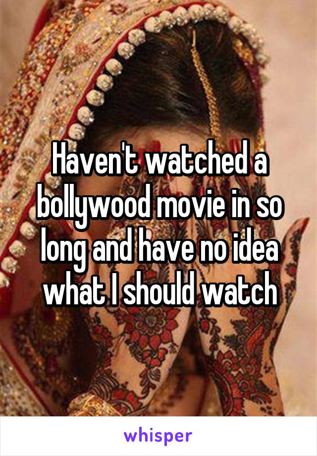 Haven't watched a bollywood movie in so long and have no idea what I should watch