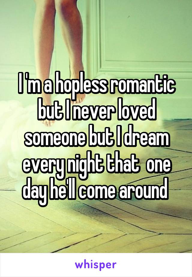 I 'm a hopless romantic but I never loved someone but I dream every night that  one day he'll come around