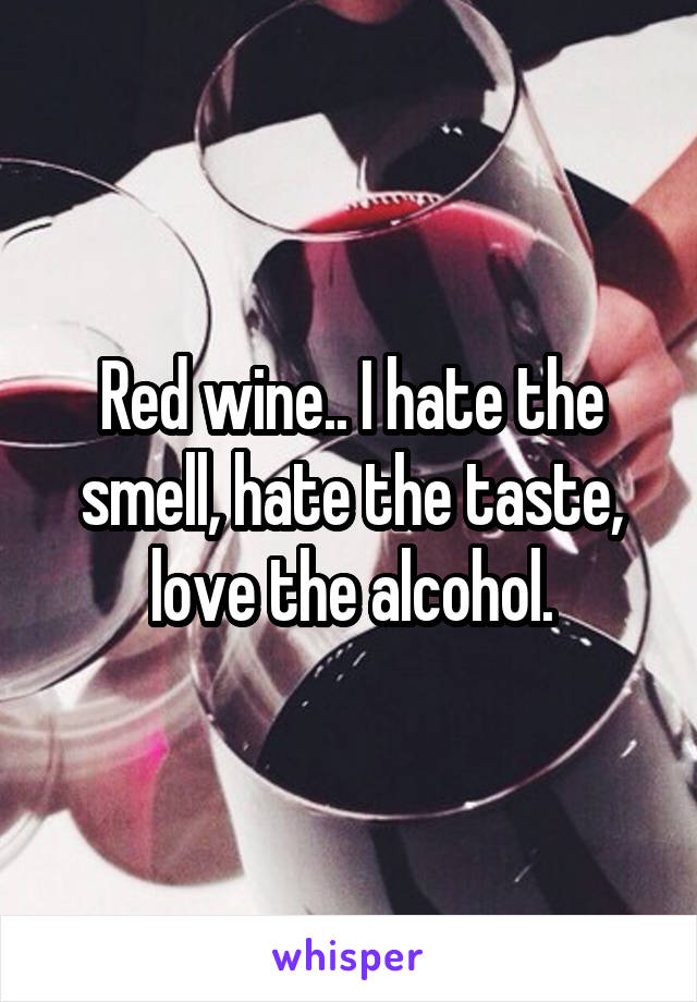 Red wine.. I hate the smell, hate the taste,  love the alcohol.