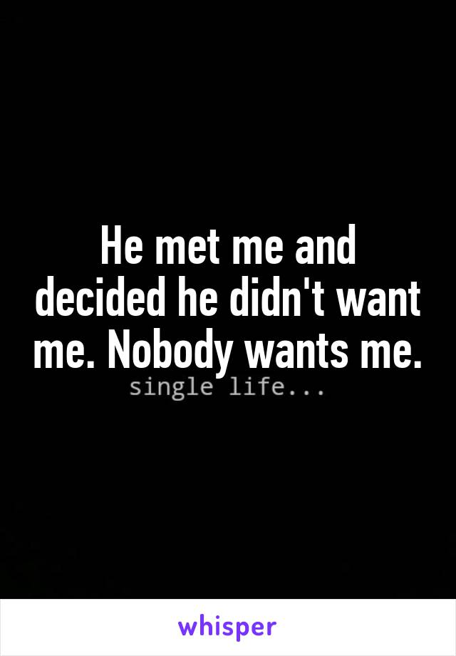 He met me and decided he didn't want me. Nobody wants me.