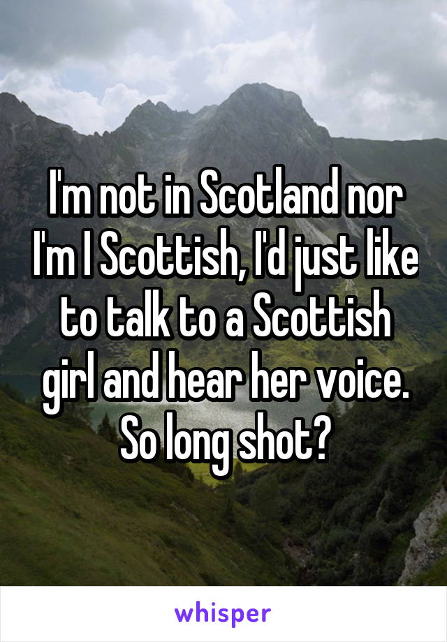 I'm not in Scotland nor I'm I Scottish, I'd just like to talk to a Scottish girl and hear her voice. So long shot?