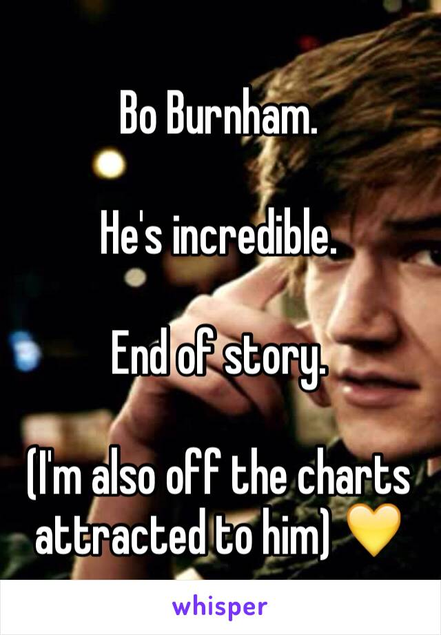 Bo Burnham.   He's incredible.   End of story.   (I'm also off the charts attracted to him) 💛