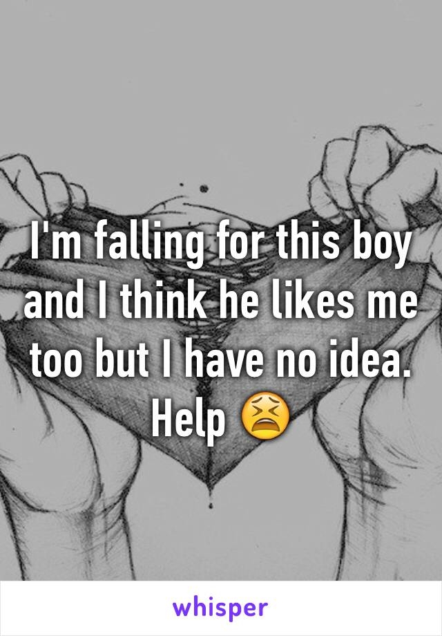 I'm falling for this boy and I think he likes me too but I have no idea. Help 😫