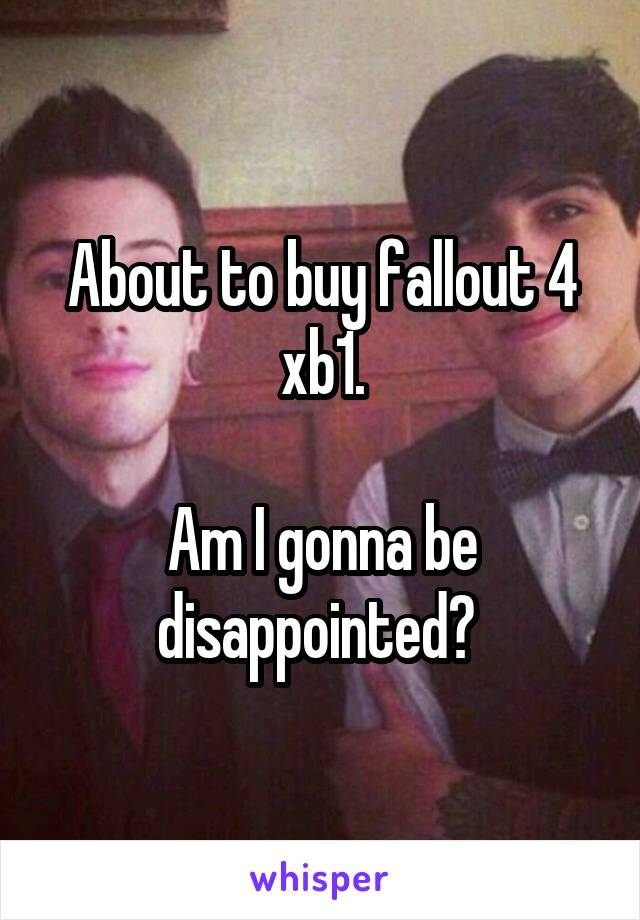 About to buy fallout 4 xb1.  Am I gonna be disappointed?