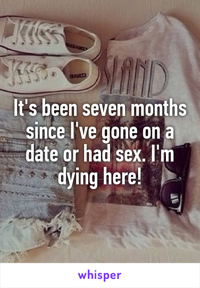 It's been seven months since I've gone on a date or had sex. I'm dying here!