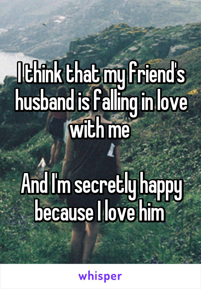 I think that my friend's husband is falling in love with me   And I'm secretly happy because I love him