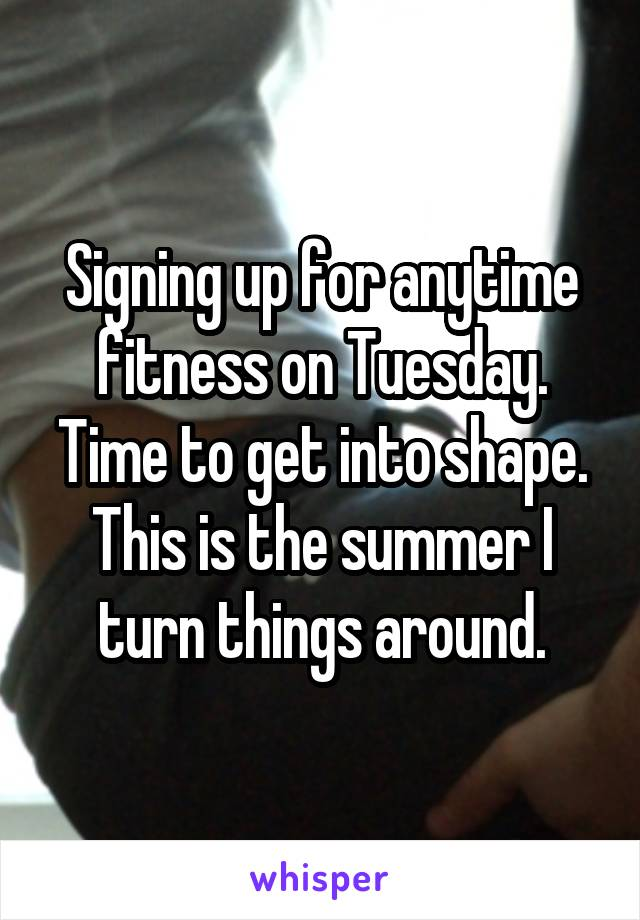 Signing up for anytime fitness on Tuesday. Time to get into shape. This is the summer I turn things around.